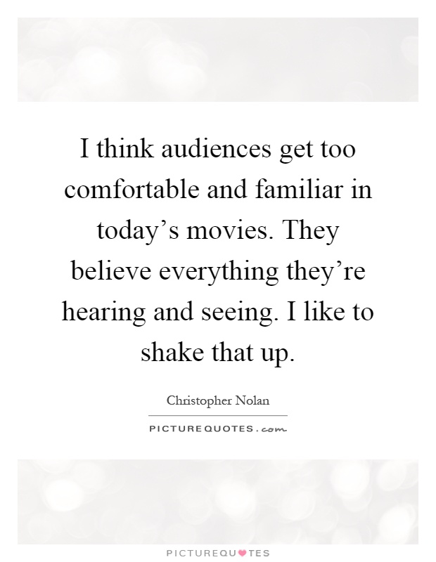 I think audiences get too comfortable and familiar in today's movies. They believe everything they're hearing and seeing. I like to shake that up Picture Quote #1