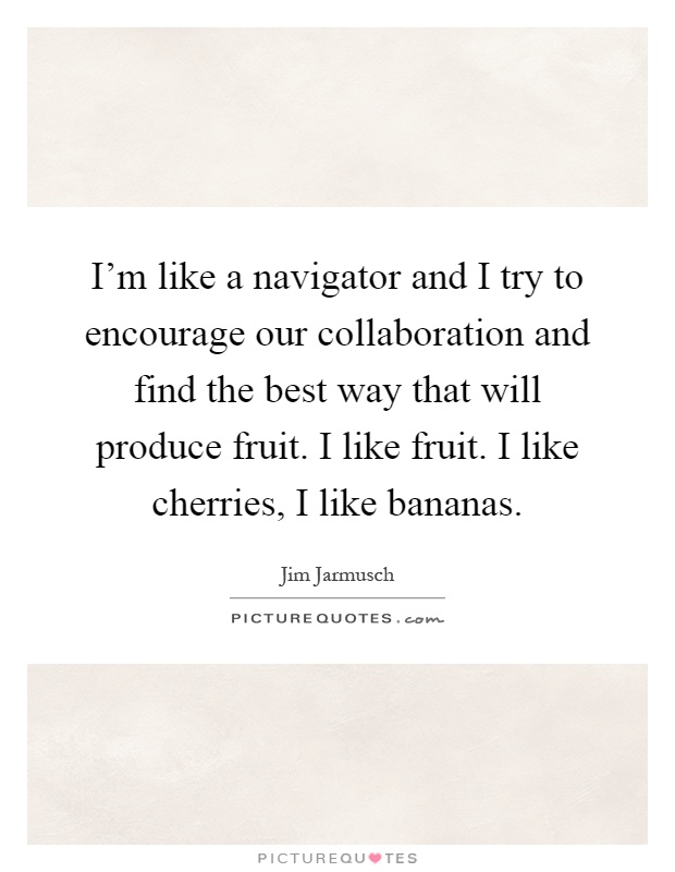 I'm like a navigator and I try to encourage our collaboration and find the best way that will produce fruit. I like fruit. I like cherries, I like bananas Picture Quote #1