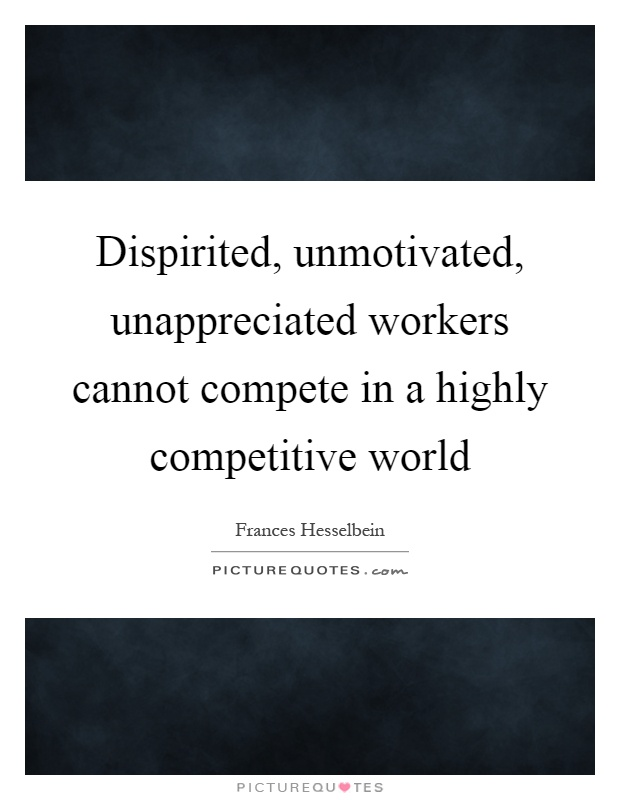 Dispirited, unmotivated, unappreciated workers cannot compete in a highly competitive world Picture Quote #1