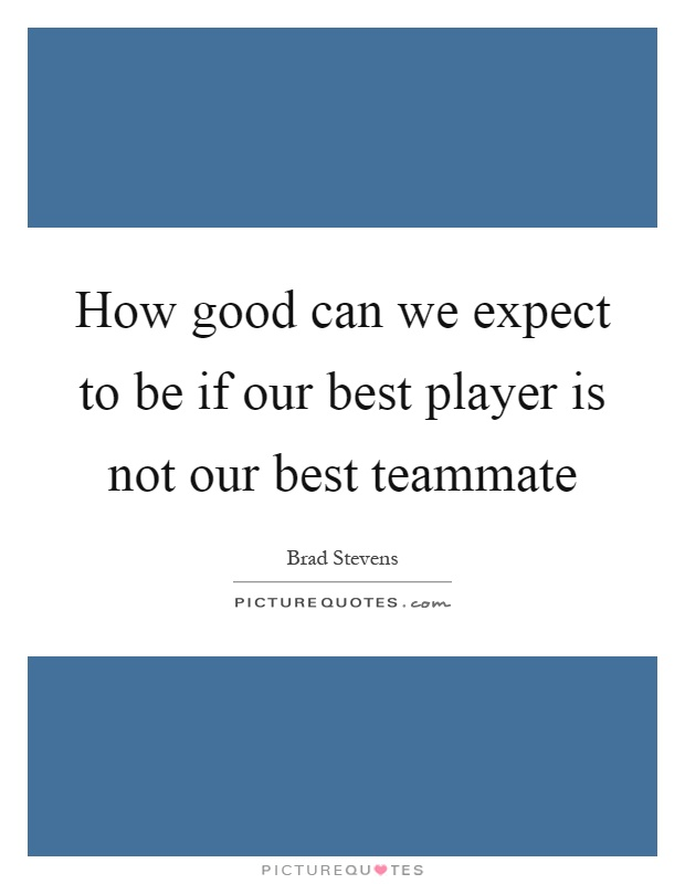 How good can we expect to be if our best player is not our best teammate Picture Quote #1