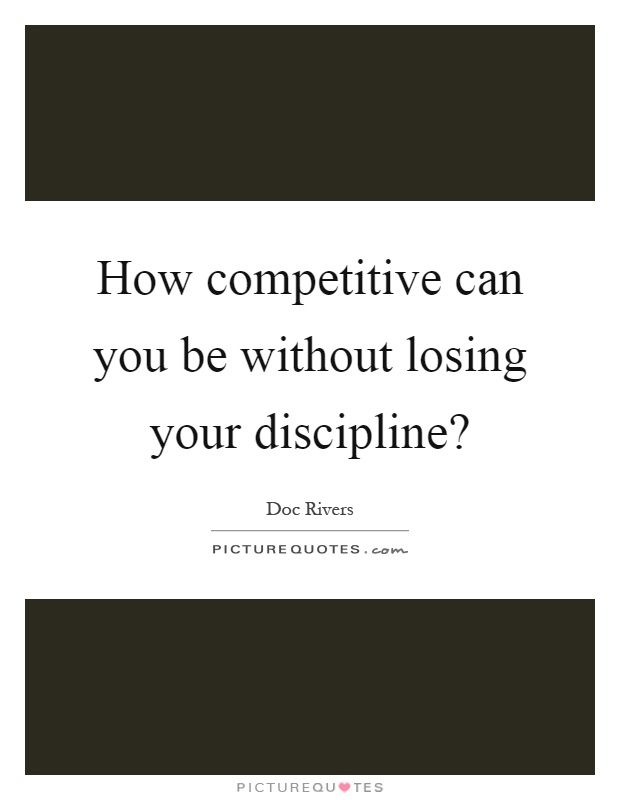 How competitive can you be without losing your discipline? Picture Quote #1