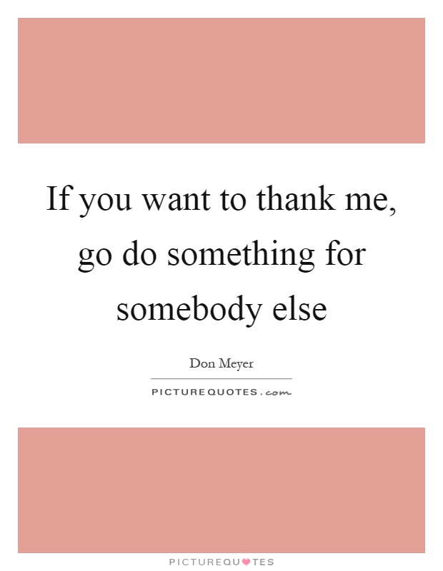 If you want to thank me, go do something for somebody else Picture Quote #1
