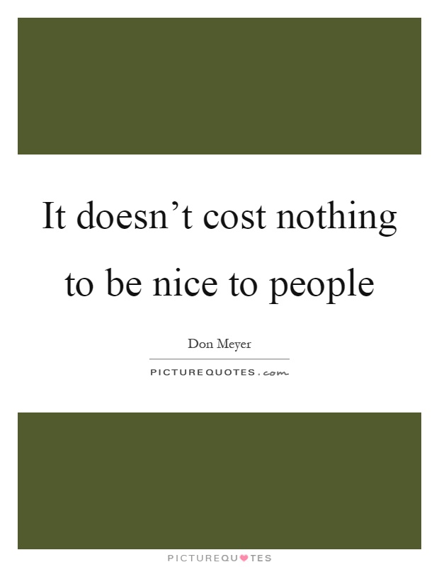 It doesn't cost nothing to be nice to people Picture Quote #1