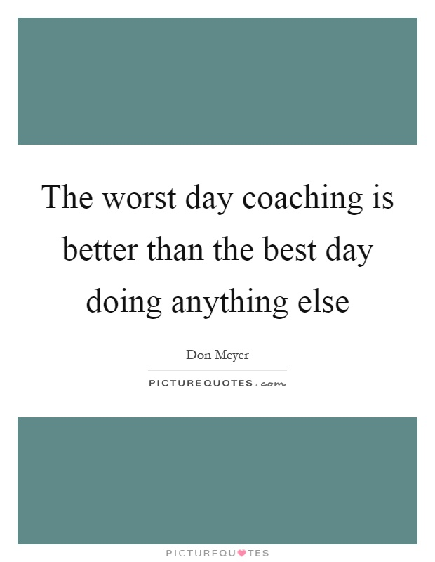 The worst day coaching is better than the best day doing anything else Picture Quote #1