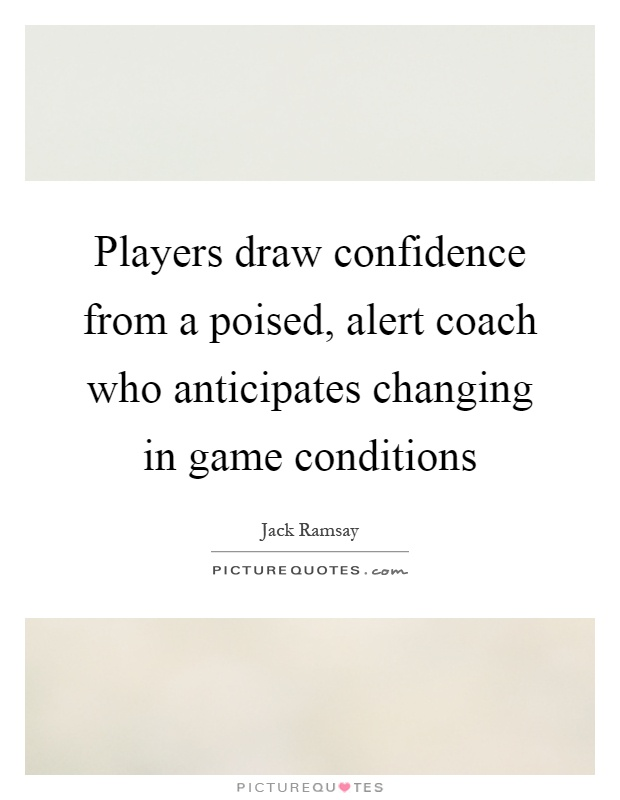 Players draw confidence from a poised, alert coach who anticipates changing in game conditions Picture Quote #1