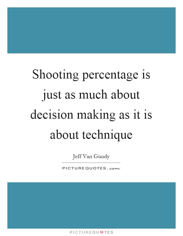 Shooting percentage is just as much about decision making as it is about technique Picture Quote #1