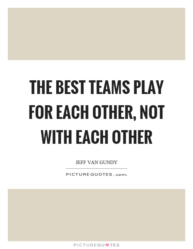 The best teams play for each other, not with each other Picture Quote #1