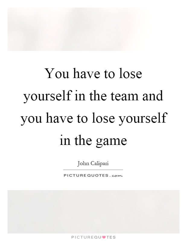 You have to lose yourself in the team and you have to lose yourself in the game Picture Quote #1