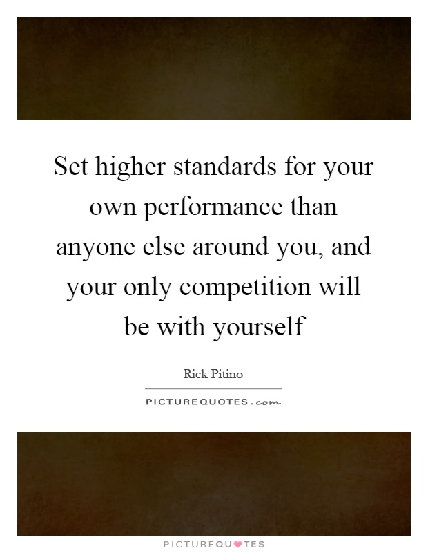 Set higher standards for your own performance than anyone else around you, and your only competition will be with yourself Picture Quote #1