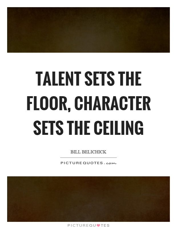 Talent sets the floor, character sets the ceiling Picture Quote #1