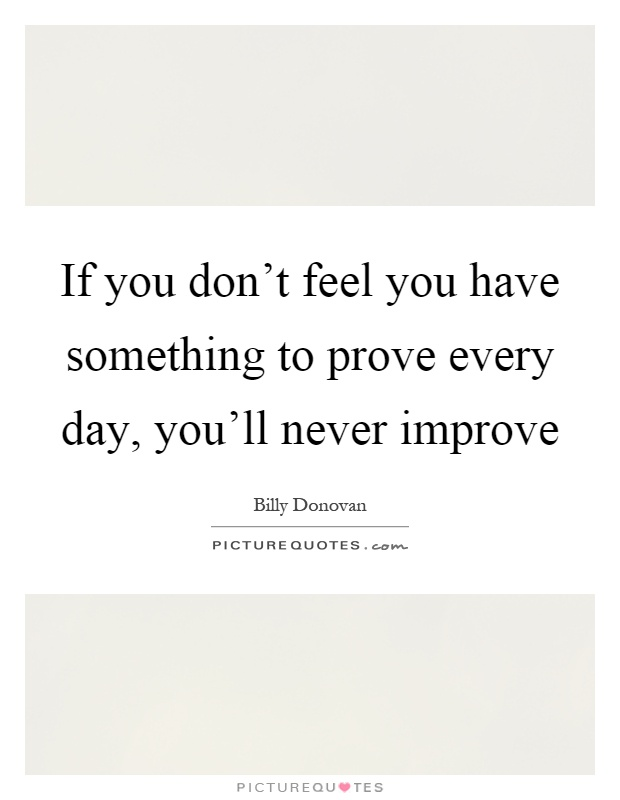 If you don't feel you have something to prove every day, you'll never improve Picture Quote #1