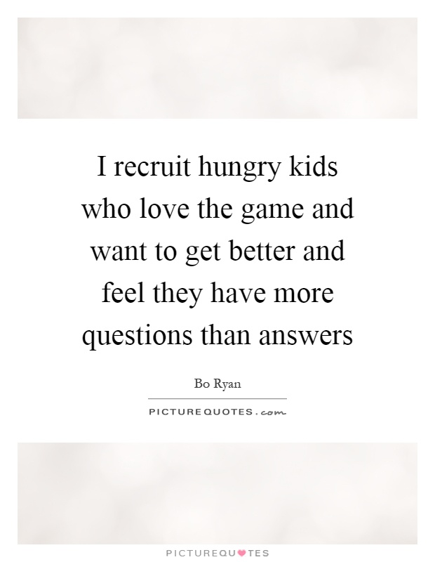 I recruit hungry kids who love the game and want to get better and feel they have more questions than answers Picture Quote #1