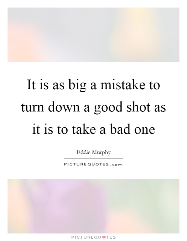 It is as big a mistake to turn down a good shot as it is to take a bad one Picture Quote #1