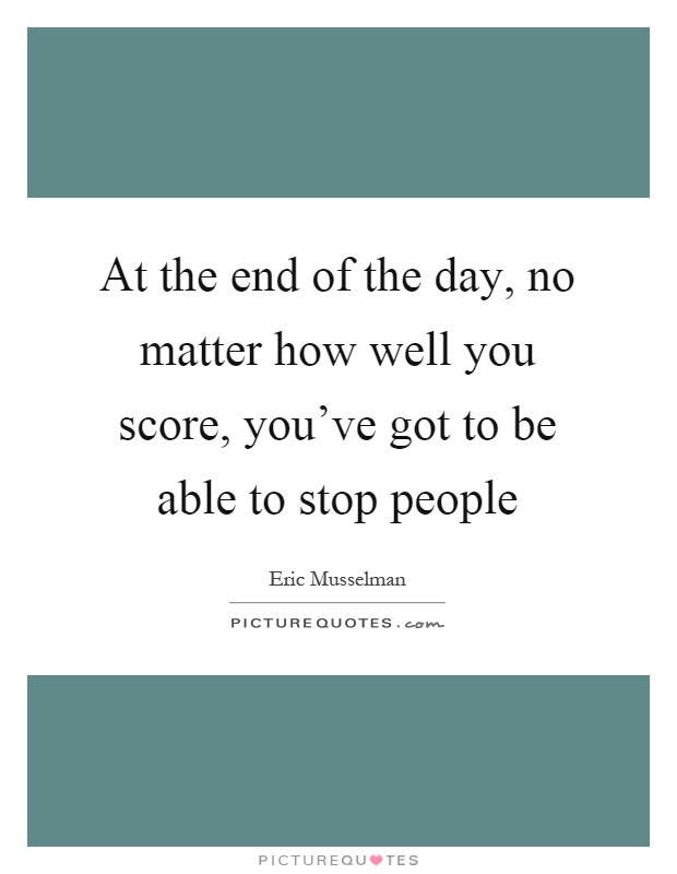 At the end of the day, no matter how well you score, you've got to be able to stop people Picture Quote #1