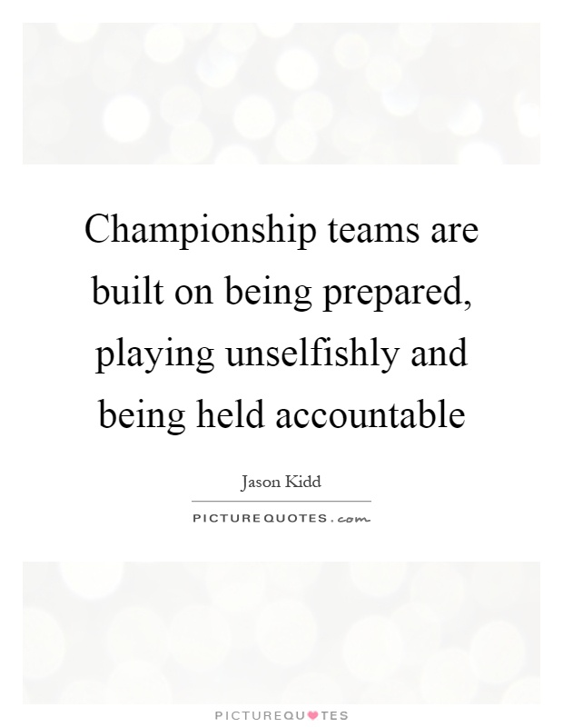 Championship teams are built on being prepared, playing unselfishly and being held accountable Picture Quote #1