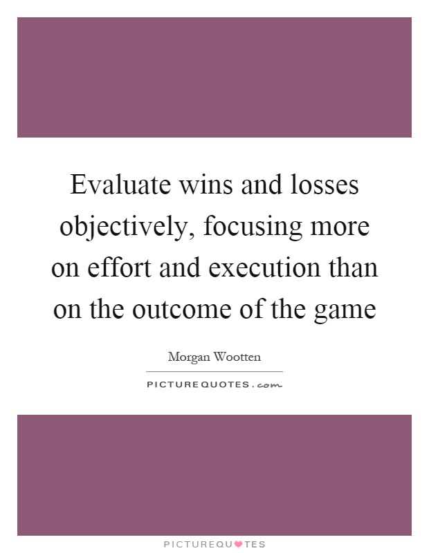 Evaluate wins and losses objectively, focusing more on effort and execution than on the outcome of the game Picture Quote #1