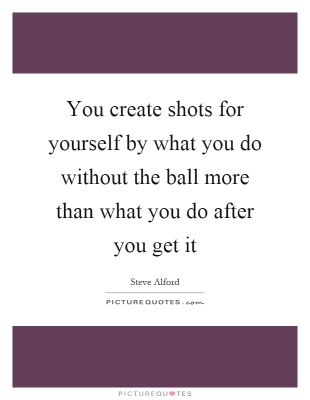 You create shots for yourself by what you do without the ball more than what you do after you get it Picture Quote #1