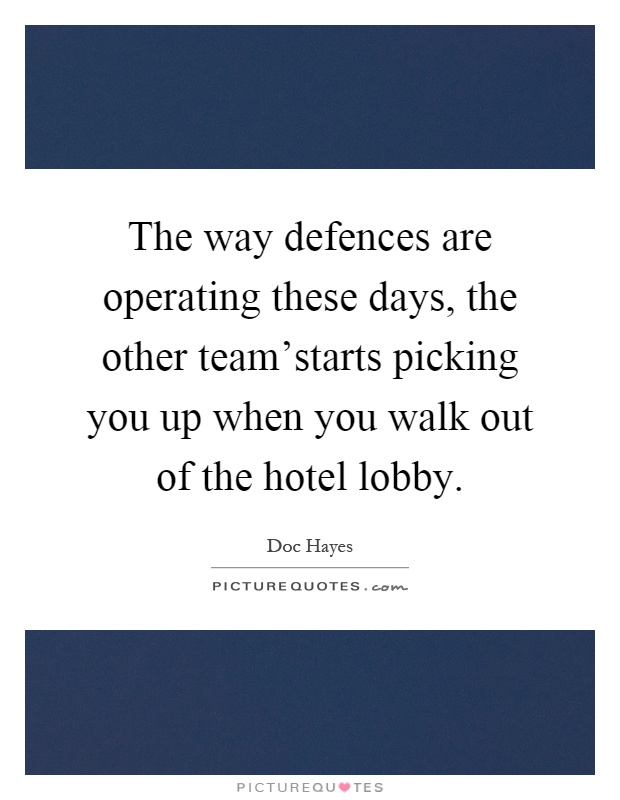 The way defences are operating these days, the other team'starts picking you up when you walk out of the hotel lobby Picture Quote #1