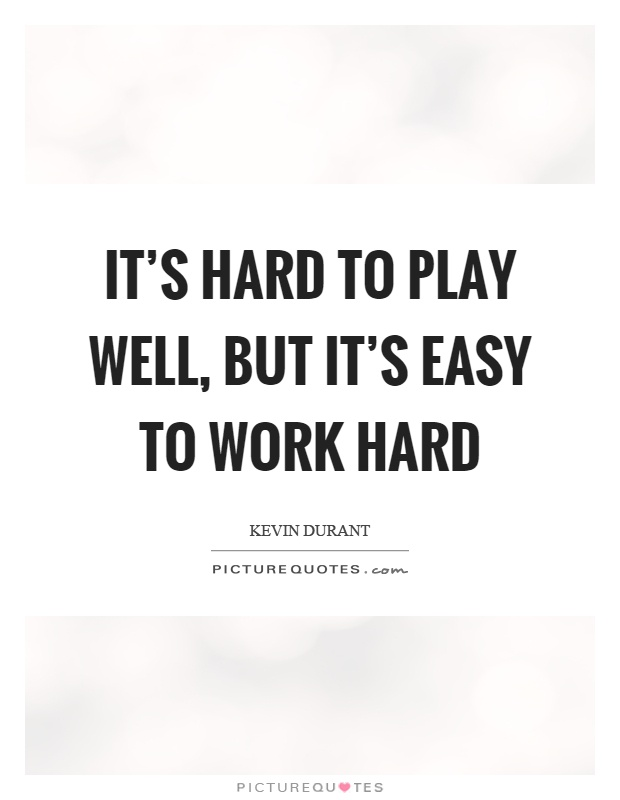 It's hard to play well, but it's easy to work hard Picture Quote #1