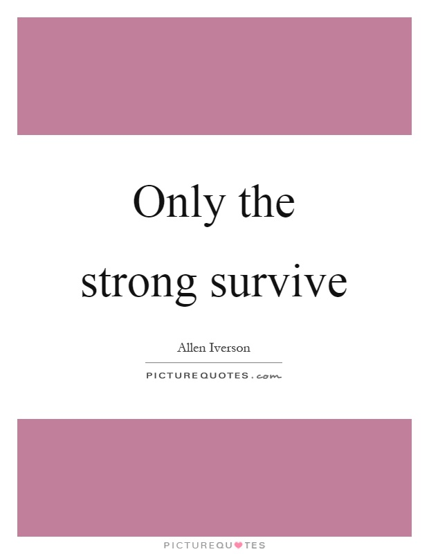 Only the strong survive Picture Quote #1