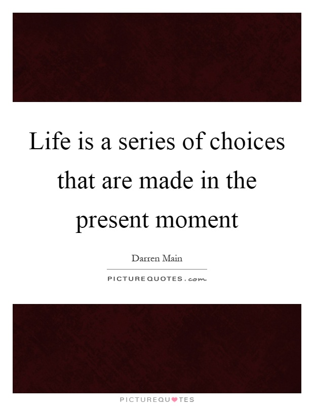 Life is a series of choices that are made in the present moment Picture Quote #1