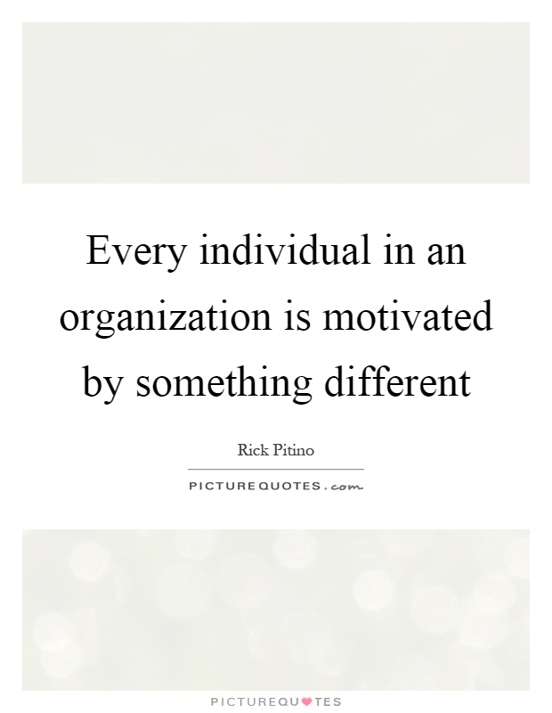 Every individual in an organization is motivated by something different Picture Quote #1