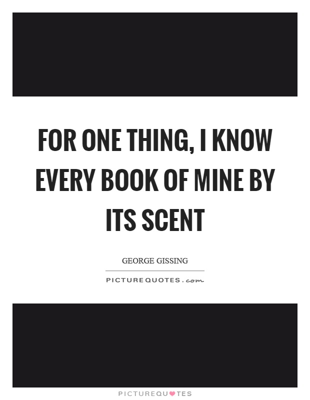 For one thing, I know every book of mine by its scent Picture Quote #1