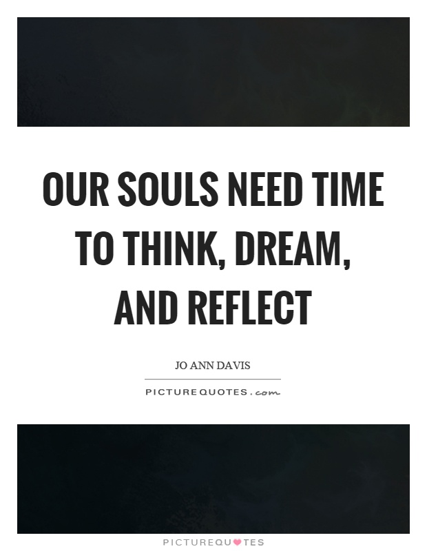 Our souls need time to think, dream, and reflect Picture Quote #1