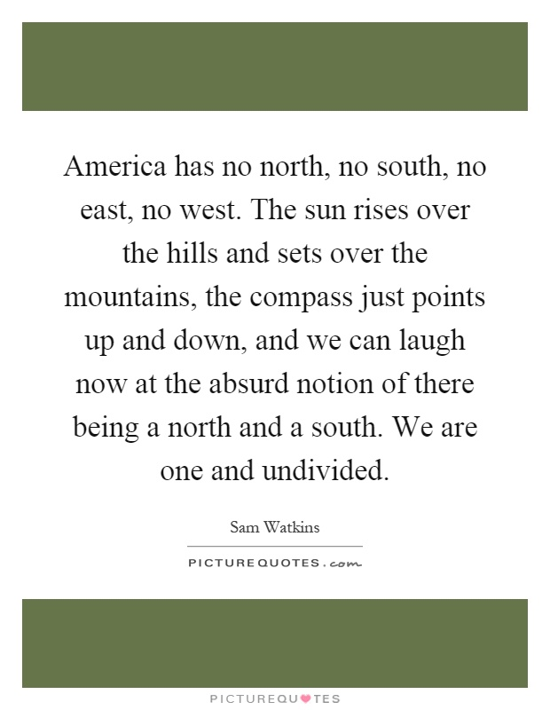 America has no north, no south, no east, no west. The sun rises over the hills and sets over the mountains, the compass just points up and down, and we can laugh now at the absurd notion of there being a north and a south. We are one and undivided Picture Quote #1