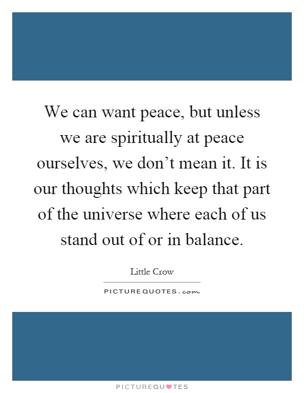 We can want peace, but unless we are spiritually at peace ourselves, we don't mean it. It is our thoughts which keep that part of the universe where each of us stand out of or in balance Picture Quote #1