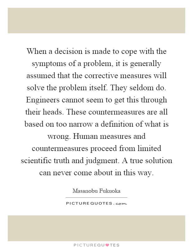 When a decision is made to cope with the symptoms of a problem, it is generally assumed that the corrective measures will solve the problem itself. They seldom do. Engineers cannot seem to get this through their heads. These countermeasures are all based on too narrow a definition of what is wrong. Human measures and countermeasures proceed from limited scientific truth and judgment. A true solution can never come about in this way Picture Quote #1