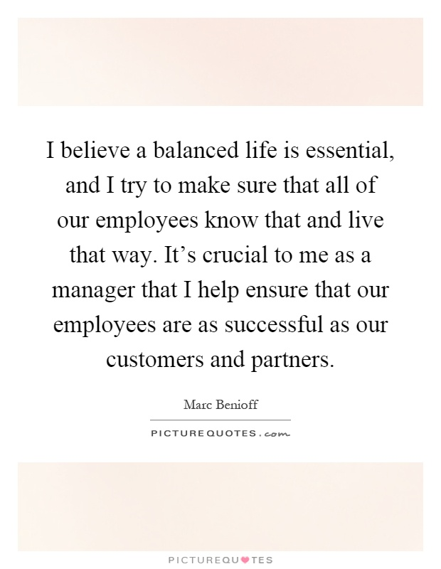 I Believe A Balanced Life Is Essential, And I Try To Make Sure That All Of  Our Employees Know That And Live That Way. Itu0027s Crucial To Me As A Manager  That ...