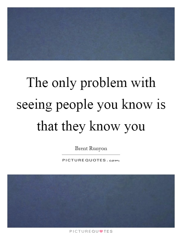 The only problem with seeing people you know is that they know you Picture Quote #1