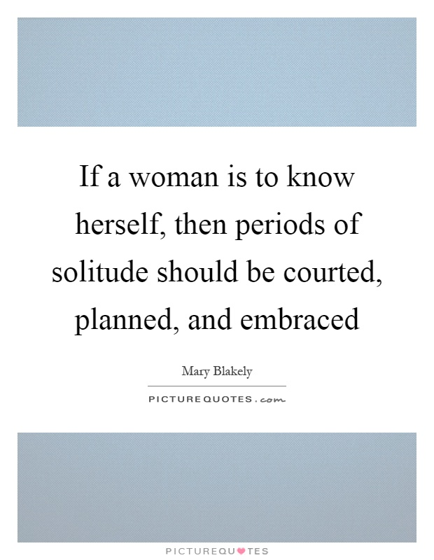 If a woman is to know herself, then periods of solitude should be courted, planned, and embraced Picture Quote #1