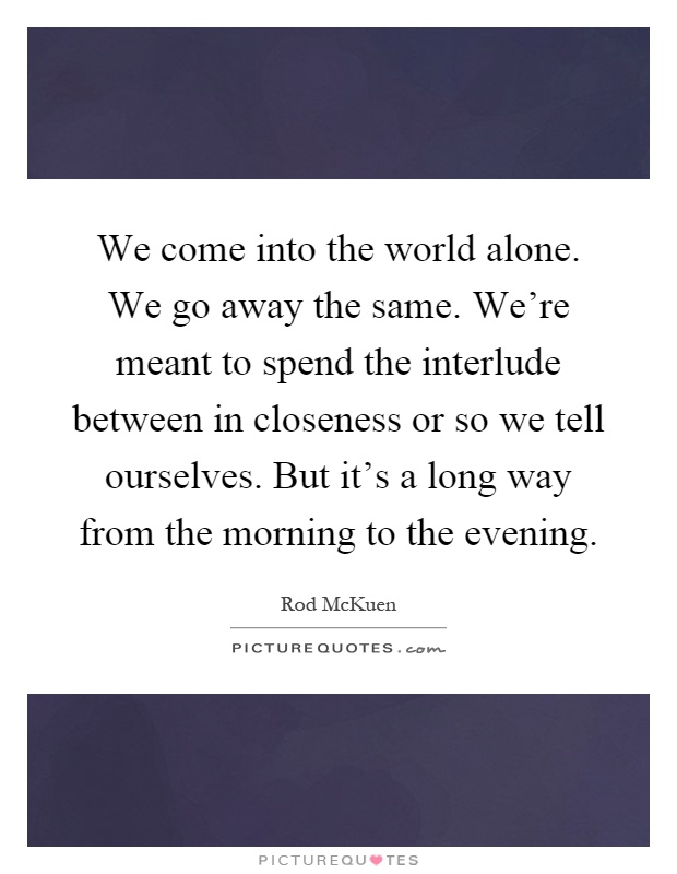 We come into the world alone. We go away the same. We're meant to spend the interlude between in closeness or so we tell ourselves. But it's a long way from the morning to the evening Picture Quote #1