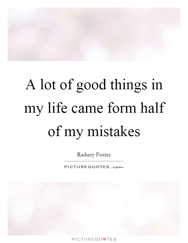 A lot of good things in my life came form half of my mistakes Picture Quote #1