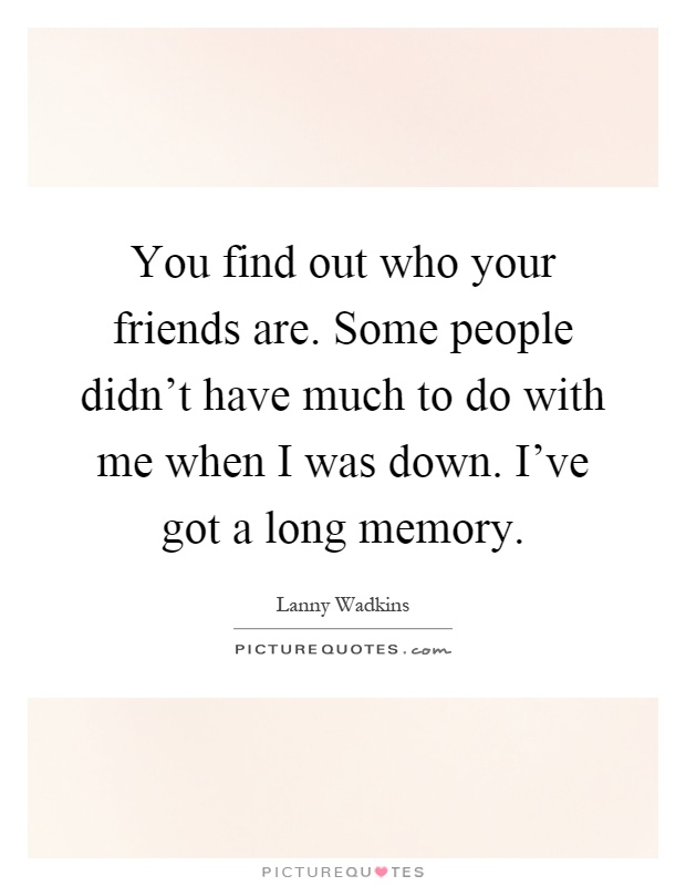 You find out who your friends are. Some people didn\'t have ...