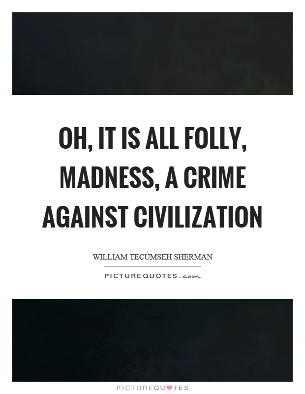 Oh, it is all folly, madness, a crime against civilization Picture Quote #1