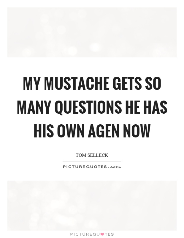 My mustache gets so many questions he has his own agen now Picture Quote #1