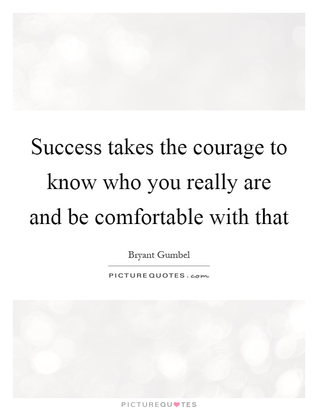 Success takes the courage to know who you really are and be comfortable with that Picture Quote #1