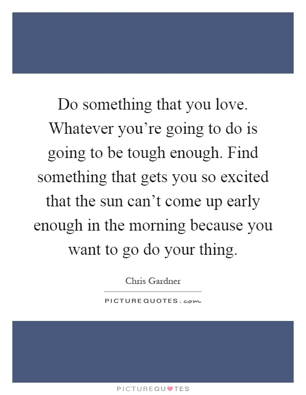 Do something that you love. Whatever you're going to do is going to be tough enough. Find something that gets you so excited that the sun can't come up early enough in the morning because you want to go do your thing Picture Quote #1