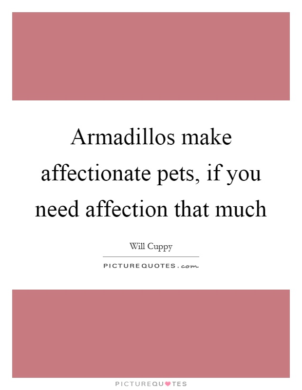 Armadillos make affectionate pets, if you need affection that much Picture Quote #1