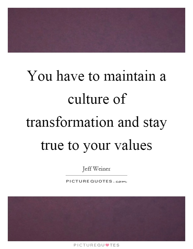 You have to maintain a culture of transformation and stay true to your values Picture Quote #1
