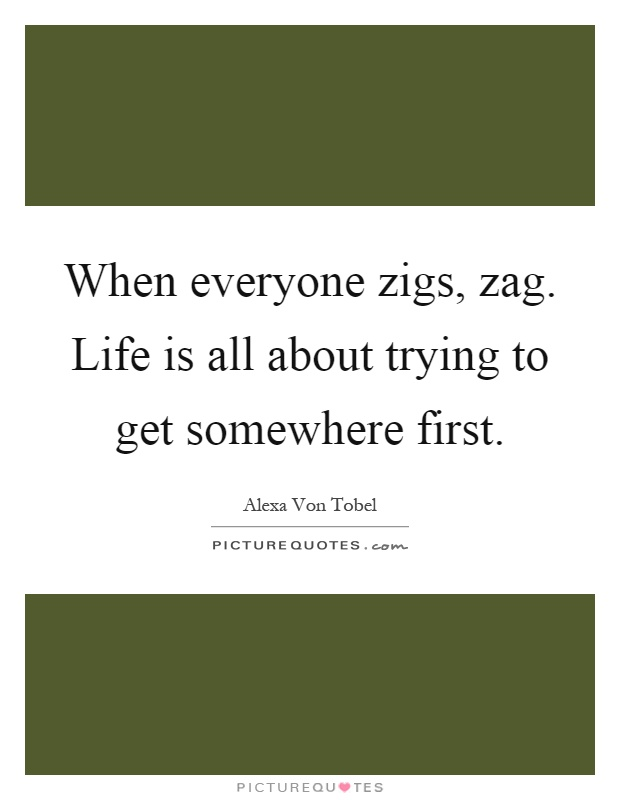 When everyone zigs, zag. Life is all about trying to get somewhere first Picture Quote #1