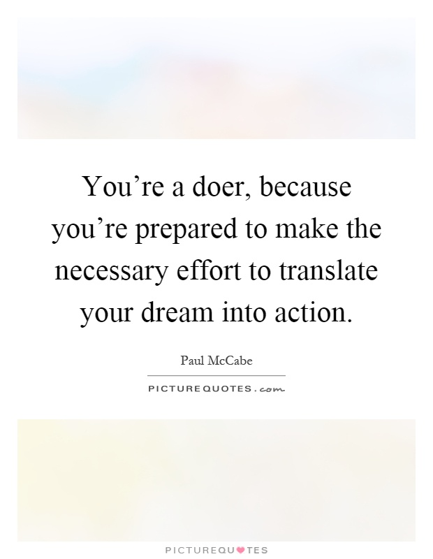 You're a doer, because you're prepared to make the necessary effort to translate your dream into action Picture Quote #1