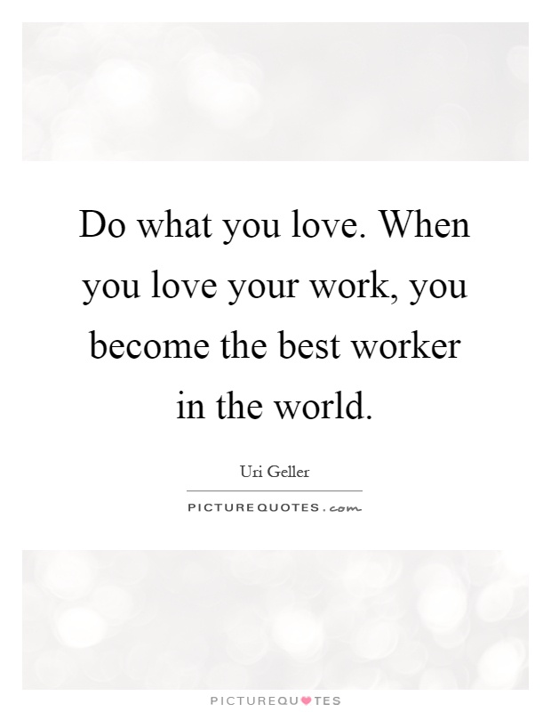 Do what you love. When you love your work, you become the best worker in the world Picture Quote #1