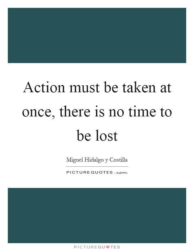 Action must be taken at once, there is no time to be lost Picture Quote #1