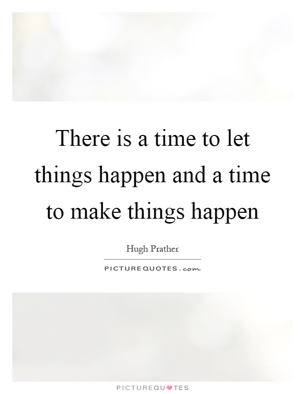 There is a time to let things happen and a time to make things happen Picture Quote #1