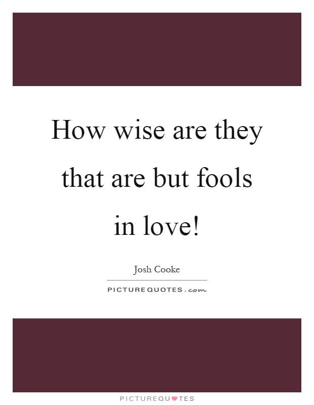 How wise are they that are but fools in love! Picture Quote #1