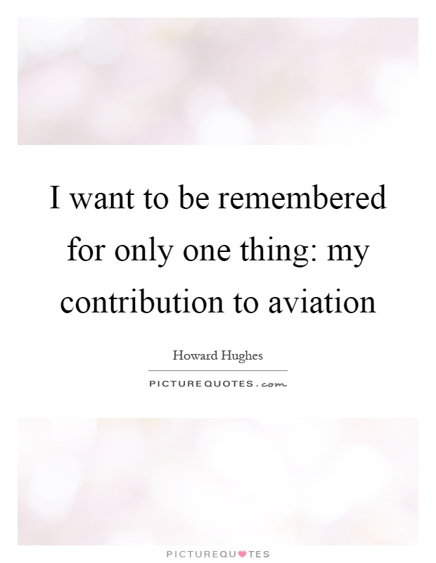 I want to be remembered for only one thing: my contribution to aviation Picture Quote #1